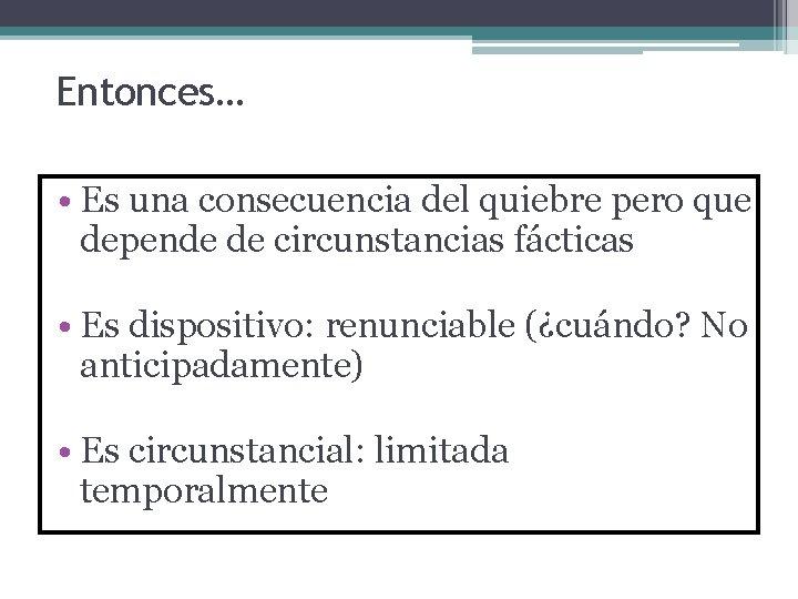 Entonces… • Es una consecuencia del quiebre pero que depende de circunstancias fácticas •