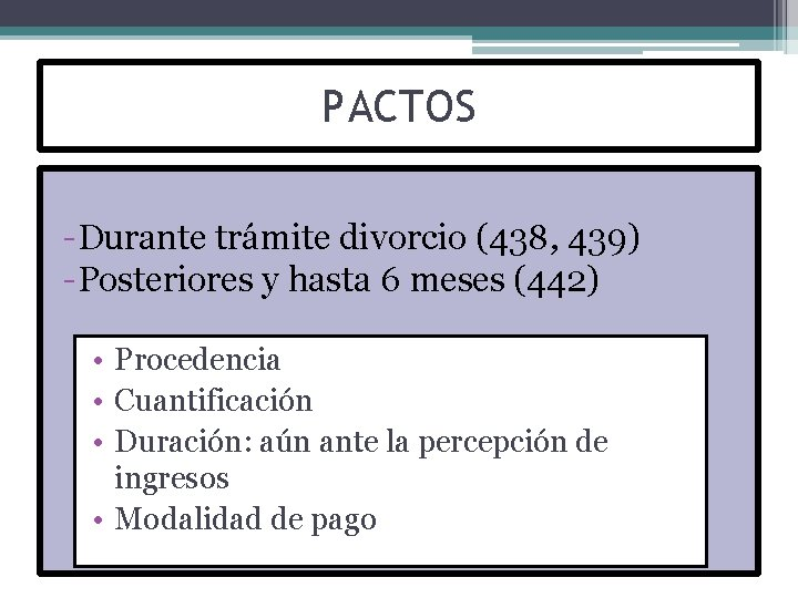 PACTOS -Durante trámite divorcio (438, 439) -Posteriores y hasta 6 meses (442) • Procedencia