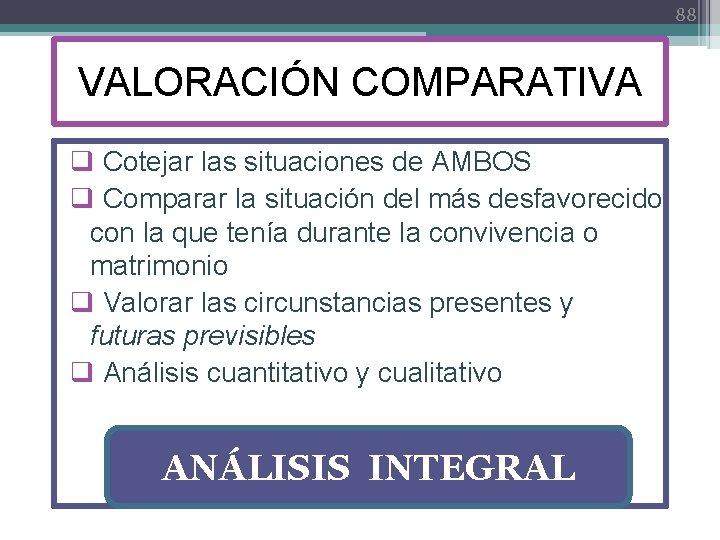 88 VALORACIÓN COMPARATIVA q Cotejar las situaciones de AMBOS q Comparar la situación del