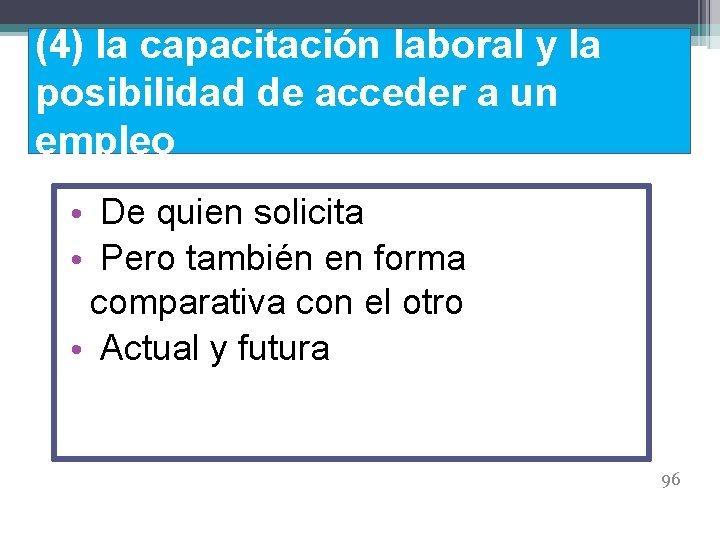 (4) la capacitación laboral y la posibilidad de acceder a un empleo • De