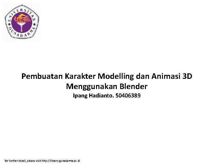 Pembuatan Karakter Modelling dan Animasi 3 D Menggunakan Blender Ipang Hadianto. 50406389 for further