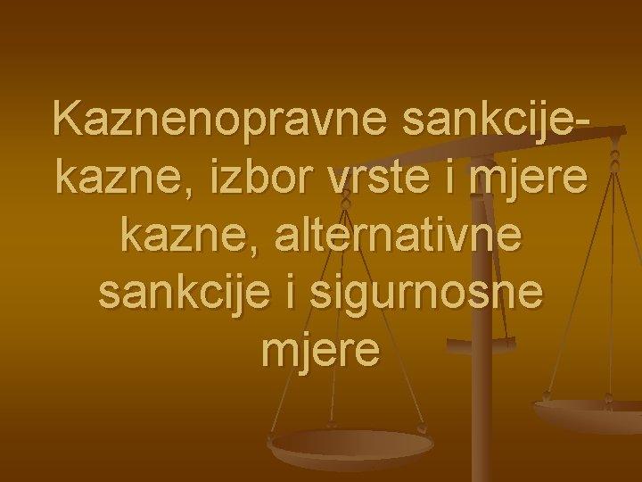 Kaznenopravne sankcijekazne, izbor vrste i mjere kazne, alternativne sankcije i sigurnosne mjere
