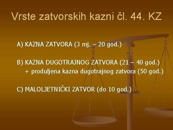 Vrste zatvorskih kazni čl. 44. KZ A) KAZNA ZATVORA (3 mj. – 20 god.