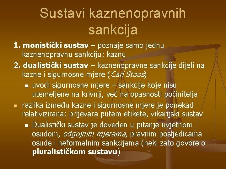 Sustavi kaznenopravnih sankcija 1. monistički sustav – poznaje samo jednu kaznenopravnu sankciju: kaznu 2.