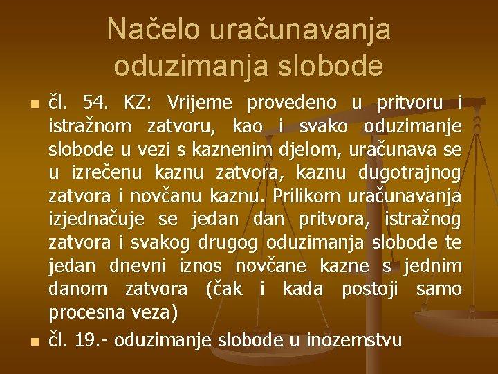 Načelo uračunavanja oduzimanja slobode n n čl. 54. KZ: Vrijeme provedeno u pritvoru i