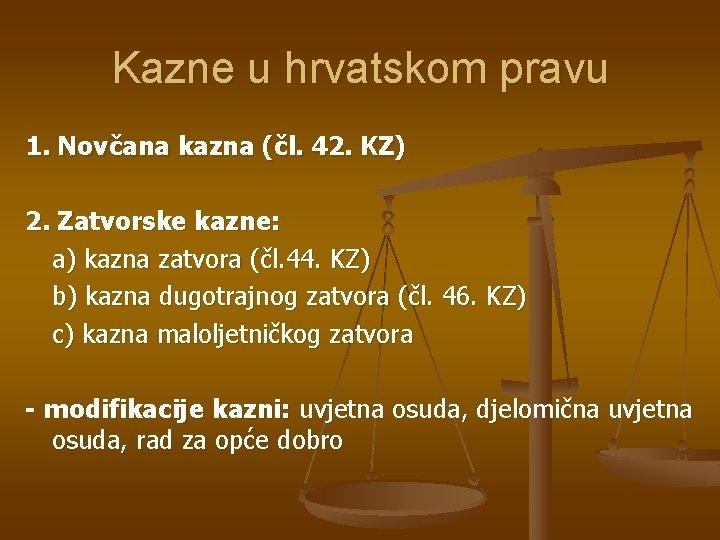 Kazne u hrvatskom pravu 1. Novčana kazna (čl. 42. KZ) 2. Zatvorske kazne: a)