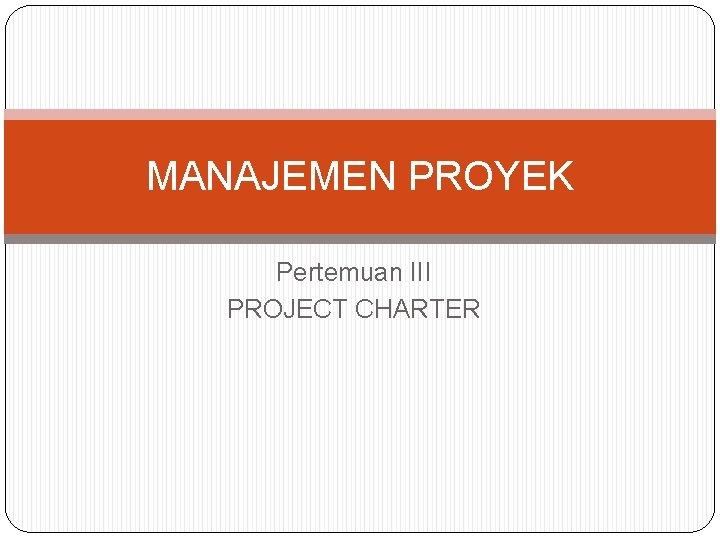 MANAJEMEN PROYEK Pertemuan III PROJECT CHARTER