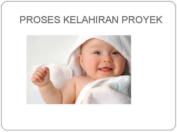 PROSES KELAHIRAN PROYEK