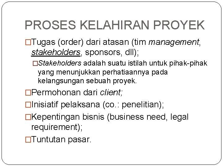 PROSES KELAHIRAN PROYEK �Tugas (order) dari atasan (tim management, stakeholders, sponsors, dll); �Stakeholders adalah