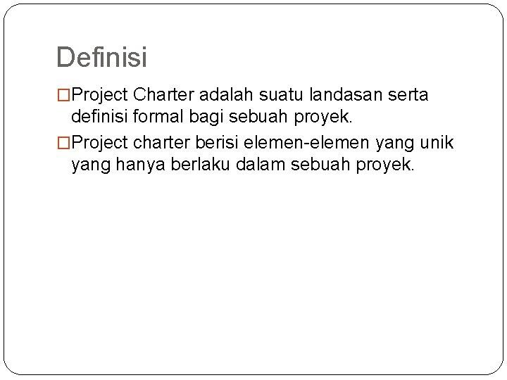 Definisi �Project Charter adalah suatu landasan serta definisi formal bagi sebuah proyek. �Project charter