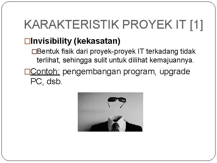KARAKTERISTIK PROYEK IT [1] �Invisibility (kekasatan) �Bentuk fisik dari proyek-proyek IT terkadang tidak terlihat,