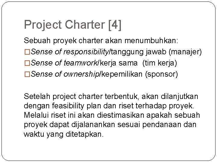 Project Charter [4] Sebuah proyek charter akan menumbuhkan: �Sense of responsibility/tanggung jawab (manajer) �Sense