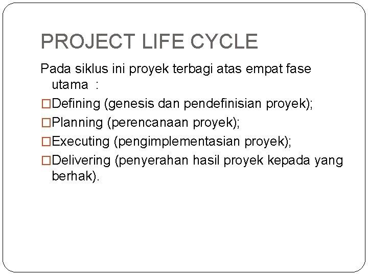 PROJECT LIFE CYCLE Pada siklus ini proyek terbagi atas empat fase utama : �Defining