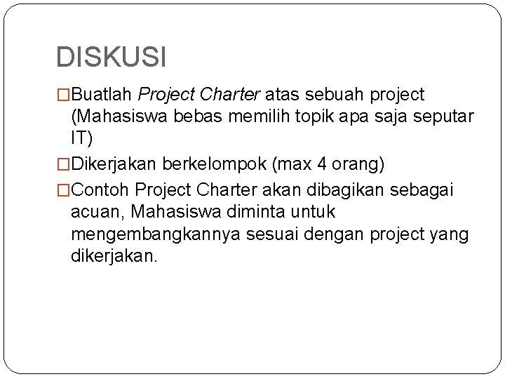DISKUSI �Buatlah Project Charter atas sebuah project (Mahasiswa bebas memilih topik apa saja seputar
