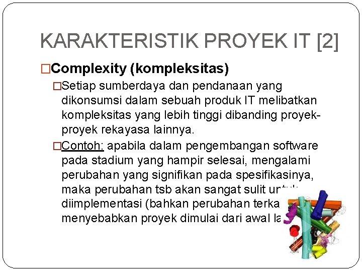 KARAKTERISTIK PROYEK IT [2] �Complexity (kompleksitas) �Setiap sumberdaya dan pendanaan yang dikonsumsi dalam sebuah