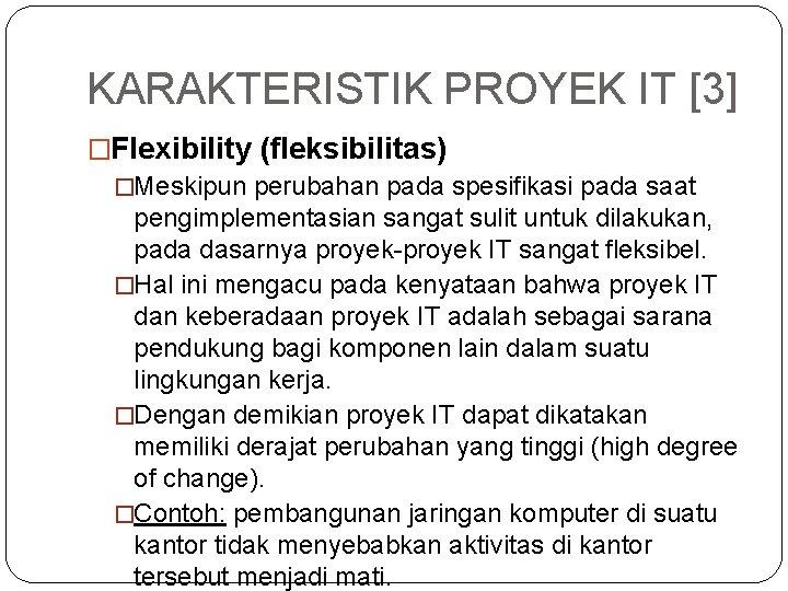 KARAKTERISTIK PROYEK IT [3] �Flexibility (fleksibilitas) �Meskipun perubahan pada spesifikasi pada saat pengimplementasian sangat
