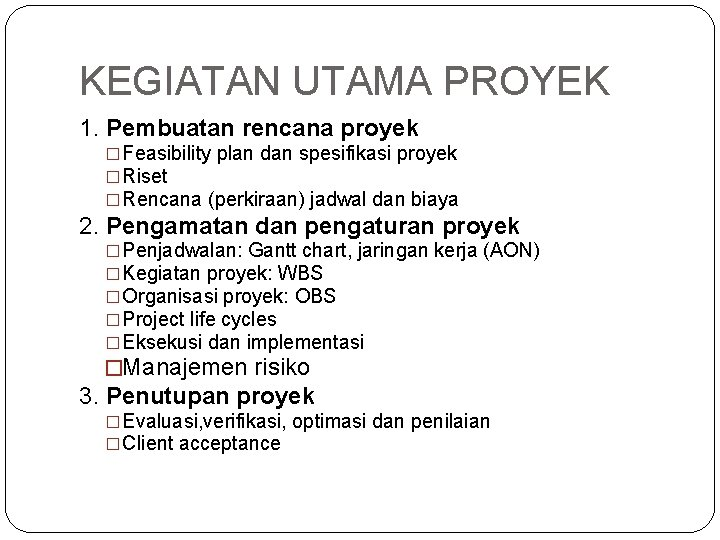 KEGIATAN UTAMA PROYEK 1. Pembuatan rencana proyek �Feasibility plan dan spesifikasi proyek �Riset �Rencana