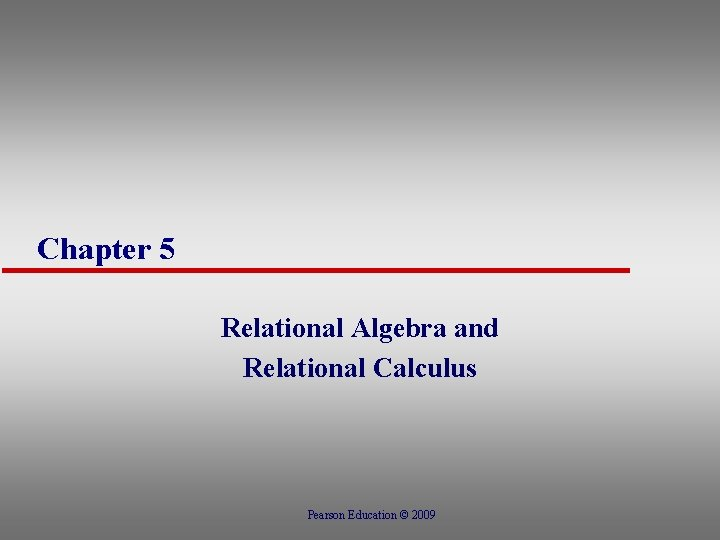 Chapter 5 Relational Algebra and Relational Calculus Pearson Education © 2009