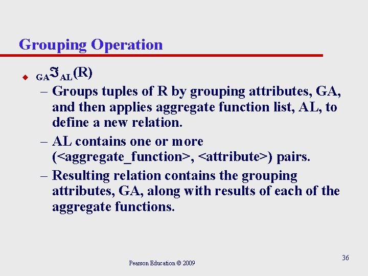 Grouping Operation u GA AL(R) – Groups tuples of R by grouping attributes, GA,