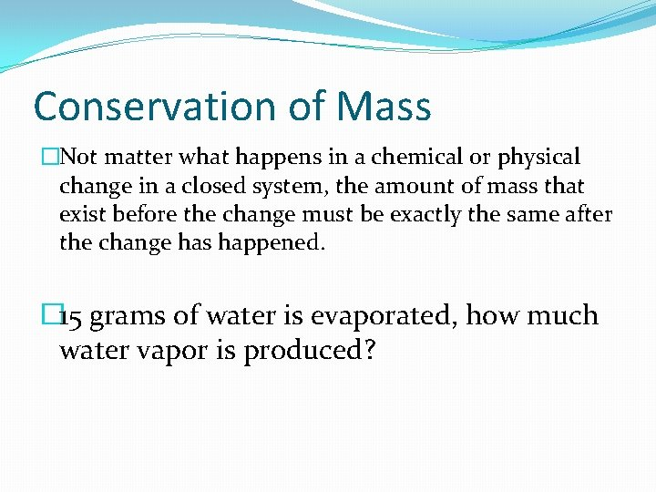 Conservation of Mass �Not matter what happens in a chemical or physical change in