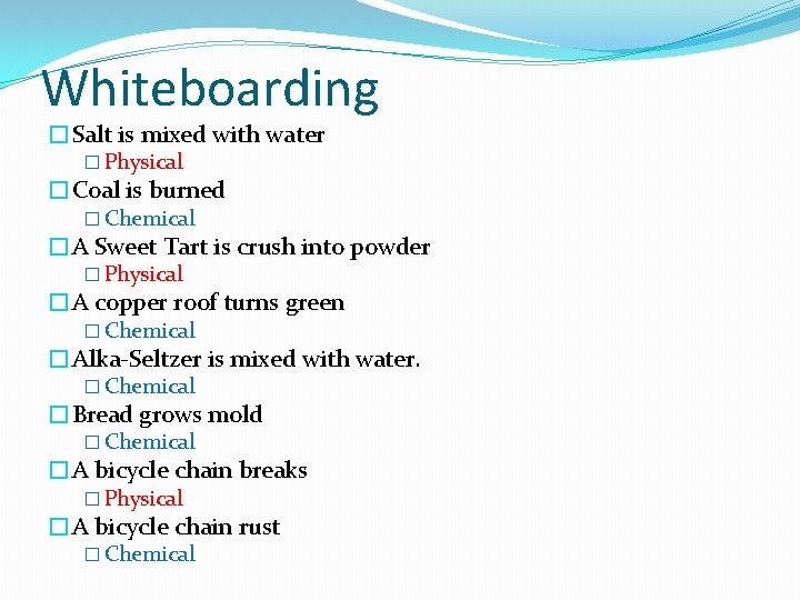 Whiteboarding �Salt is mixed with water � Physical �Coal is burned � Chemical �A