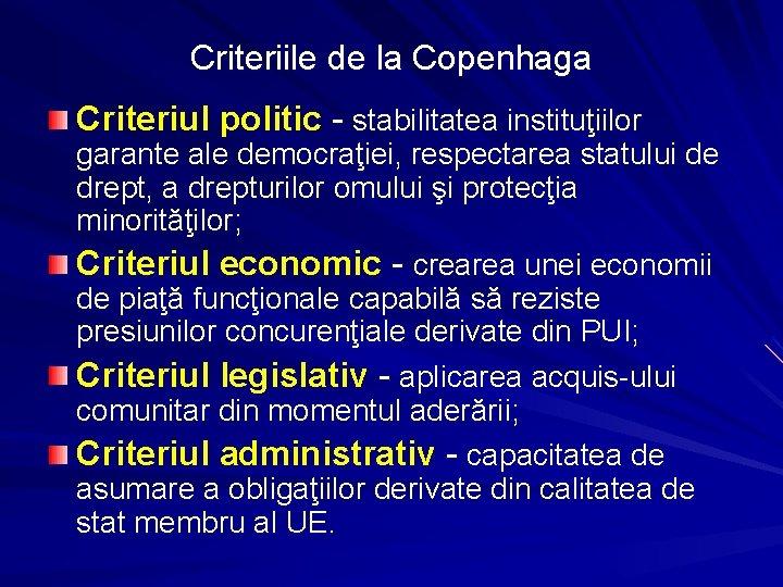 Criteriile de la Copenhaga Criteriul politic - stabilitatea instituţiilor garante ale democraţiei, respectarea statului
