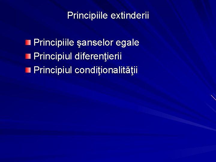 Principiile extinderii Principiile şanselor egale Principiul diferenţierii Principiul condiţionalităţii