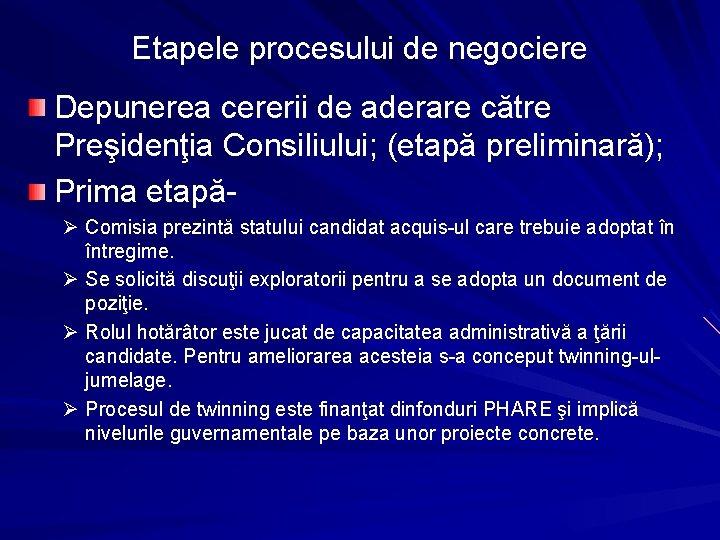 Etapele procesului de negociere Depunerea cererii de aderare către Preşidenţia Consiliului; (etapă preliminară); Prima