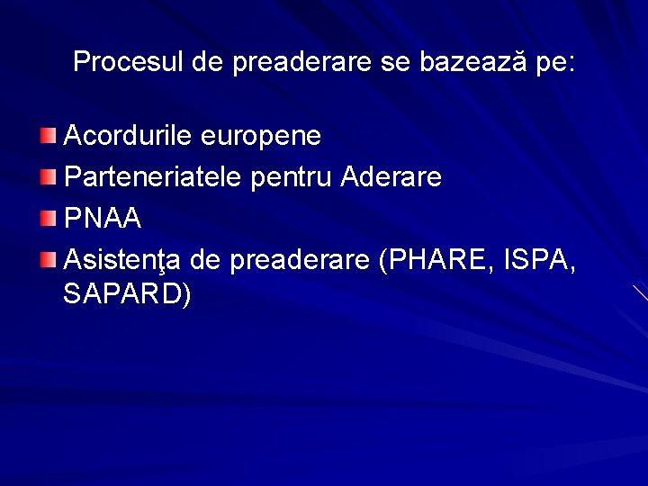 Procesul de preaderare se bazează pe: Acordurile europene Parteneriatele pentru Aderare PNAA Asistenţa de