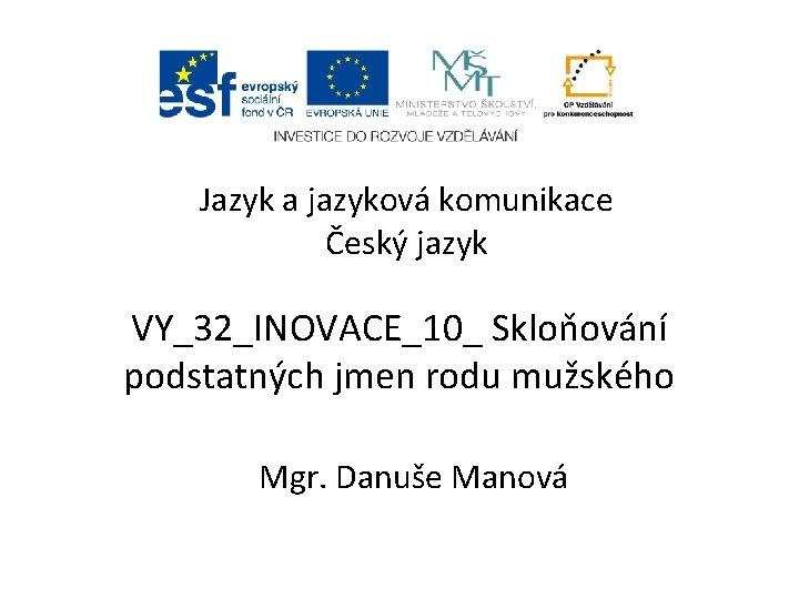 Jazyk a jazyková komunikace Český jazyk VY_32_INOVACE_10_ Skloňování podstatných jmen rodu mužského Mgr. Danuše