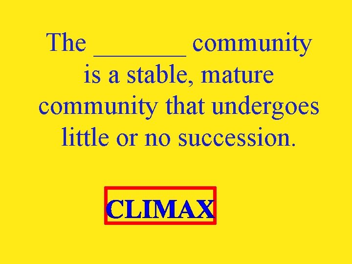 The _______ community is a stable, mature community that undergoes little or no succession.