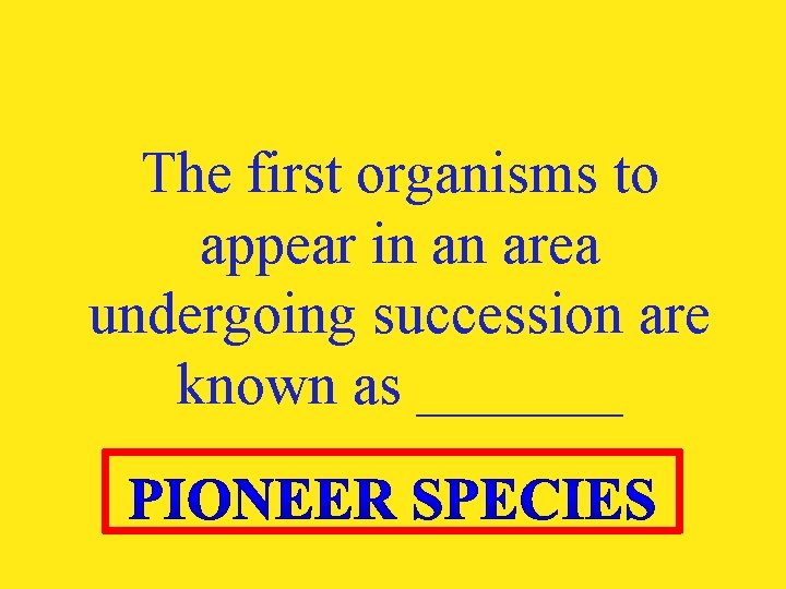 The first organisms to appear in an area undergoing succession are known as _______