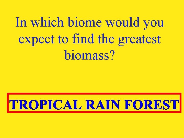 In which biome would you expect to find the greatest biomass?