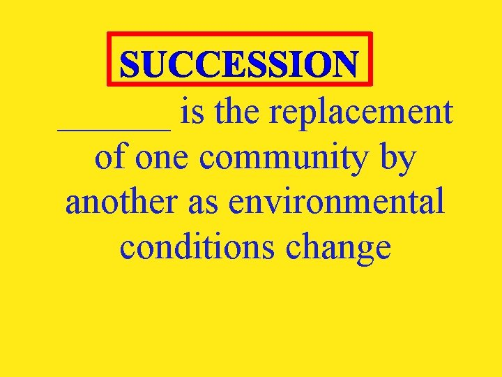 ______ is the replacement of one community by another as environmental conditions change