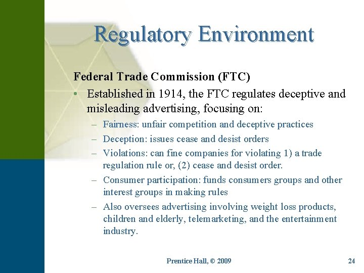 Regulatory Environment Federal Trade Commission (FTC) • Established in 1914, the FTC regulates deceptive