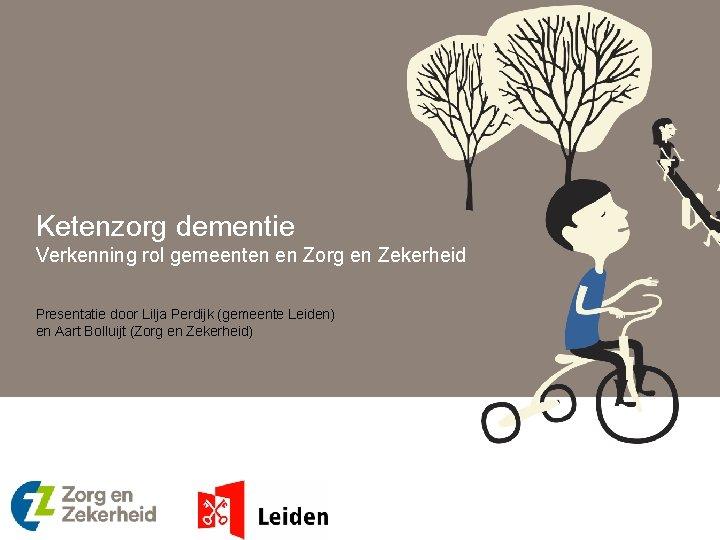 Ketenzorg dementie Verkenning rol gemeenten en Zorg en Zekerheid Presentatie door Lilja Perdijk (gemeente