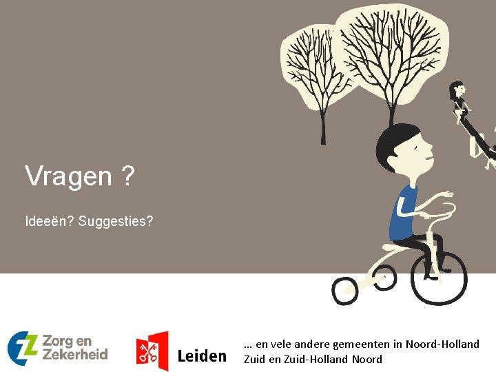 Vragen ? Ideeën? Suggesties? … en vele andere gemeenten in Noord-Holland Zuid en Zuid-Holland