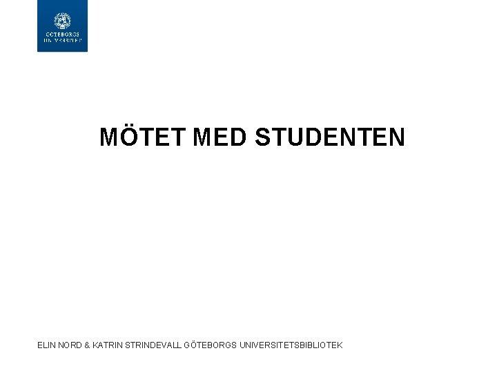 MÖTET MED STUDENTEN ELIN NORD & KATRIN STRINDEVALL GÖTEBORGS UNIVERSITETSBIBLIOTEK