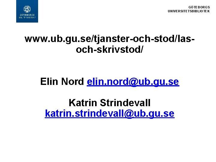 GÖTEBORGS UNIVERSITETSBIBLIOTEK www. ub. gu. se/tjanster-och-stod/lasoch-skrivstod/ Elin Nord elin. nord@ub. gu. se Katrin Strindevall