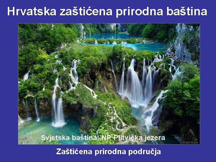 Hrvatska zaštićena prirodna baština Svjetska baština: NP Plitvička jezera Zaštićena prirodna područja