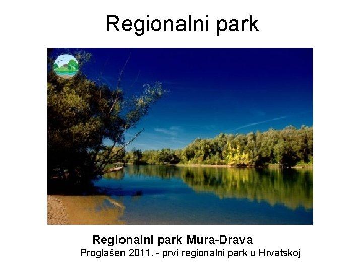 Regionalni park Mura-Drava Proglašen 2011. - prvi regionalni park u Hrvatskoj