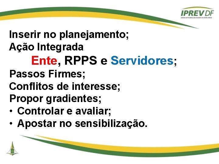 Inserir no planejamento; Ação Integrada Ente, RPPS e Servidores; Passos Firmes; Conflitos de interesse;