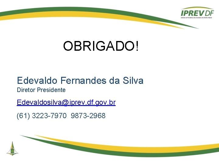 OBRIGADO! Edevaldo Fernandes da Silva Diretor Presidente Edevaldosilva@iprev. df. gov. br (61) 3223 -7970