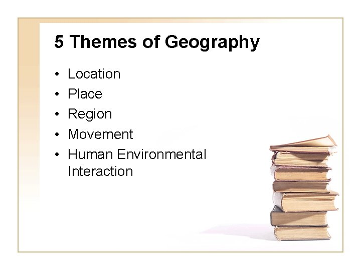 5 Themes of Geography • • • Location Place Region Movement Human Environmental Interaction