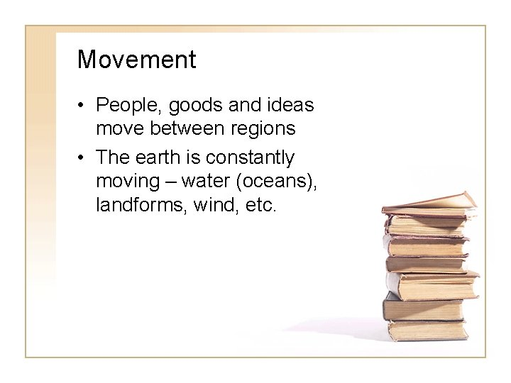 Movement • People, goods and ideas move between regions • The earth is constantly