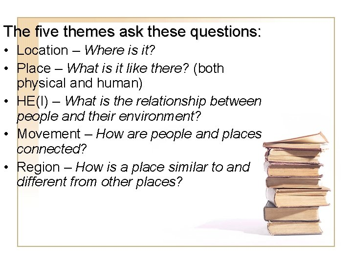 The five themes ask these questions: • Location – Where is it? • Place