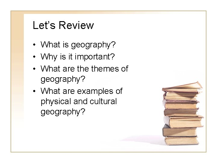 Let's Review • What is geography? • Why is it important? • What are