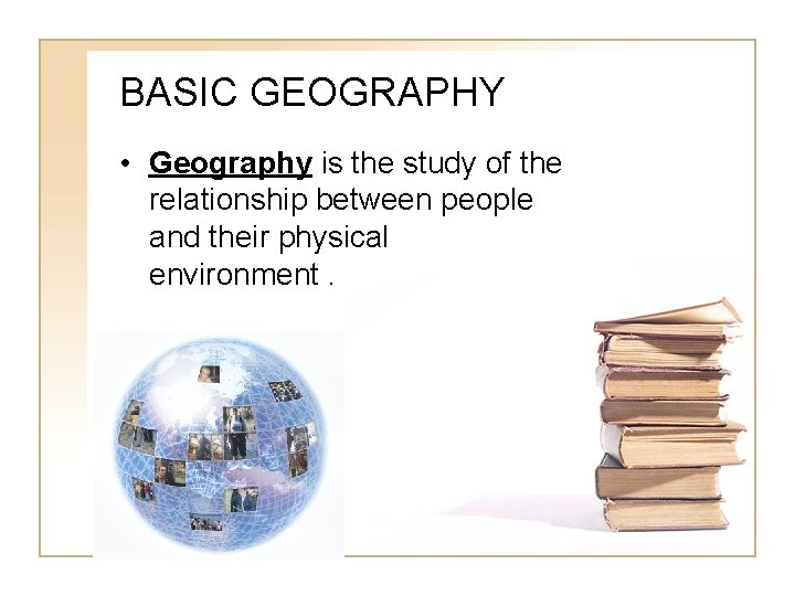BASIC GEOGRAPHY • Geography is the study of the relationship between people and their