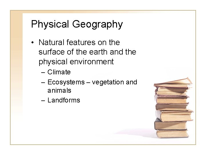 Physical Geography • Natural features on the surface of the earth and the physical
