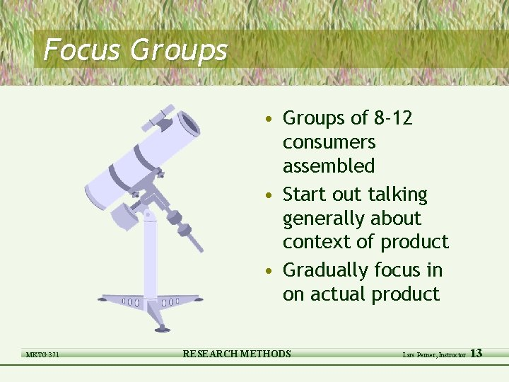 Focus Groups • Groups of 8 -12 consumers assembled • Start out talking generally